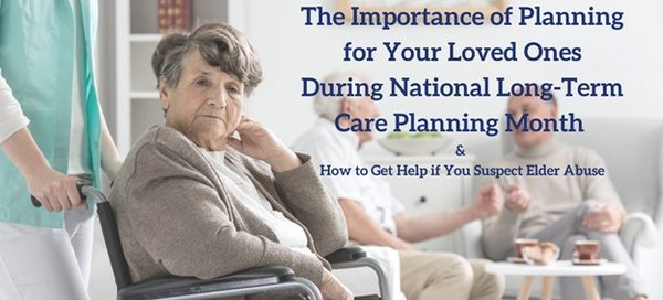 The Importance of Planning for Your Loved Ones During National Long-Term Care Planning Month & How to Get Help if You Suspect Elder Abuse